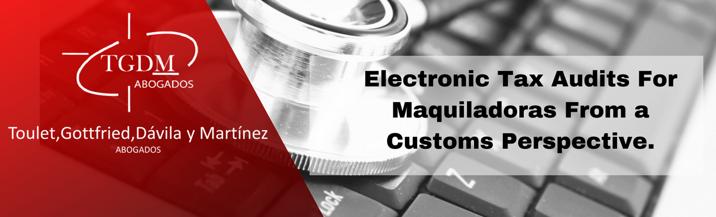 Electronic Tax Audits For Maquiladoras From a Customs Perspective.